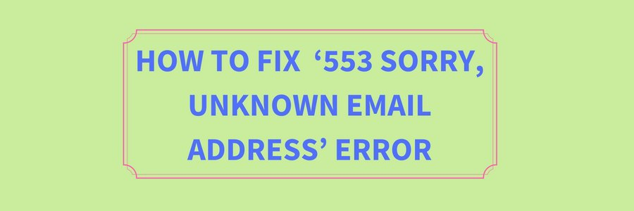 How to fix  '553 sorry, unknown email address' error in  Outlook, Thunderbird and Outlook Express